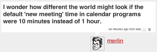 Twitter message: 'I wonder how different the world might look if the default 'new meeting' time in calendar programs were 10 minutes instead of 1 hour'